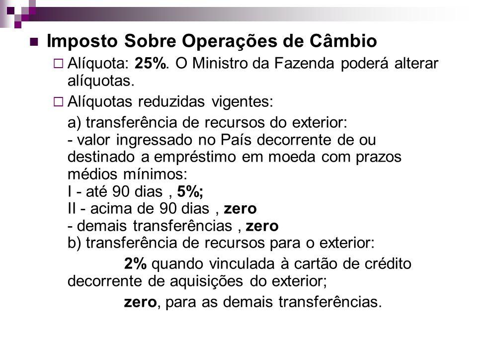 Imposto Sobre Operações de Câmbio Alíquota: 25%. O Ministro da Fazenda poderá alterar alíquotas. Alíquotas reduzidas vigentes: a) transferência de rec