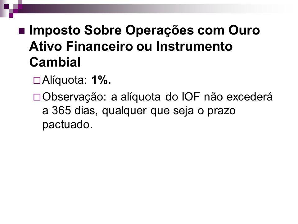 Imposto Sobre Operações com Ouro Ativo Financeiro ou Instrumento Cambial Alíquota: 1%. Observação: a alíquota do IOF não excederá a 365 dias, qualquer