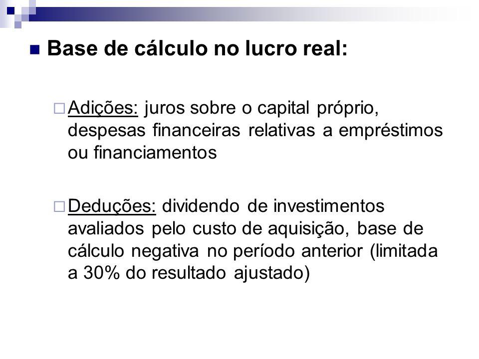 Base de cálculo no lucro real: Adições: juros sobre o capital próprio, despesas financeiras relativas a empréstimos ou financiamentos Deduções: divide