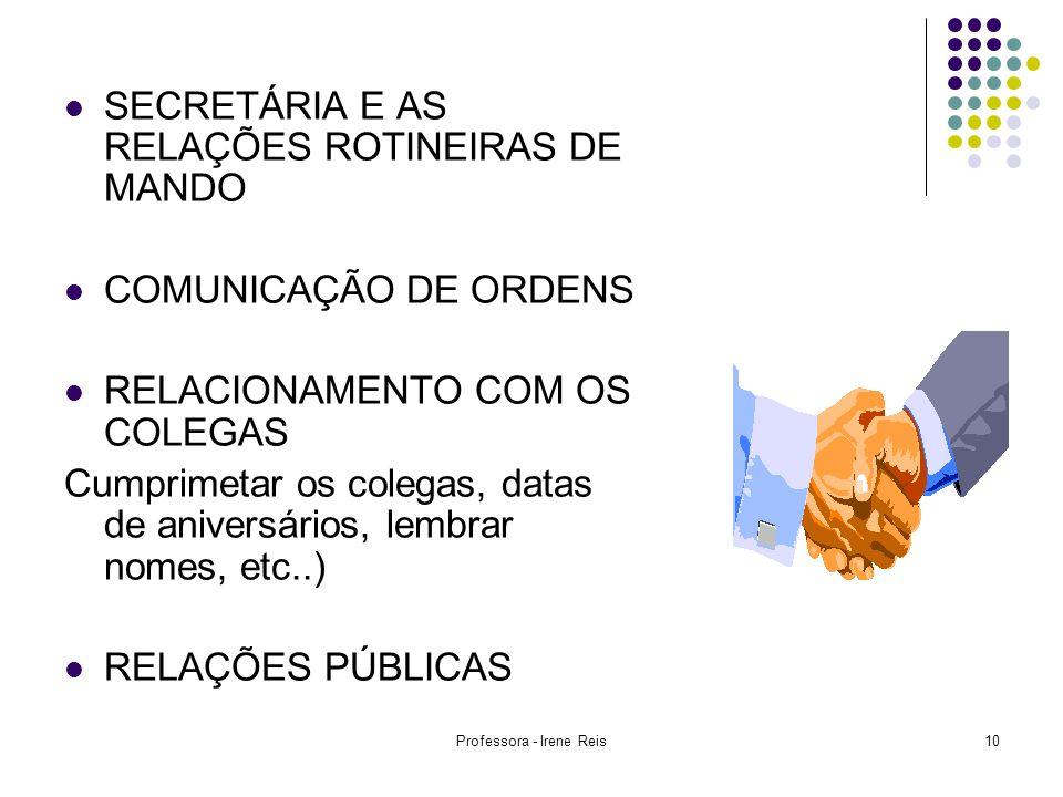 Professora - Irene Reis10 SECRETÁRIA E AS RELAÇÕES ROTINEIRAS DE MANDO COMUNICAÇÃO DE ORDENS RELACIONAMENTO COM OS COLEGAS Cumprimetar os colegas, dat