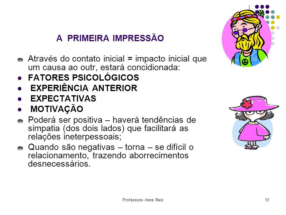 Professora - Irene Reis13 A PRIMEIRA IMPRESSÃO Através do contato inicial = impacto inicial que um causa ao outr, estará concidionada: FATORES PSICOLÓ
