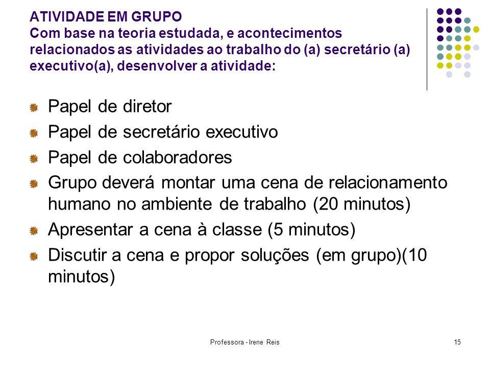 Professora - Irene Reis15 ATIVIDADE EM GRUPO Com base na teoria estudada, e acontecimentos relacionados as atividades ao trabalho do (a) secretário (a