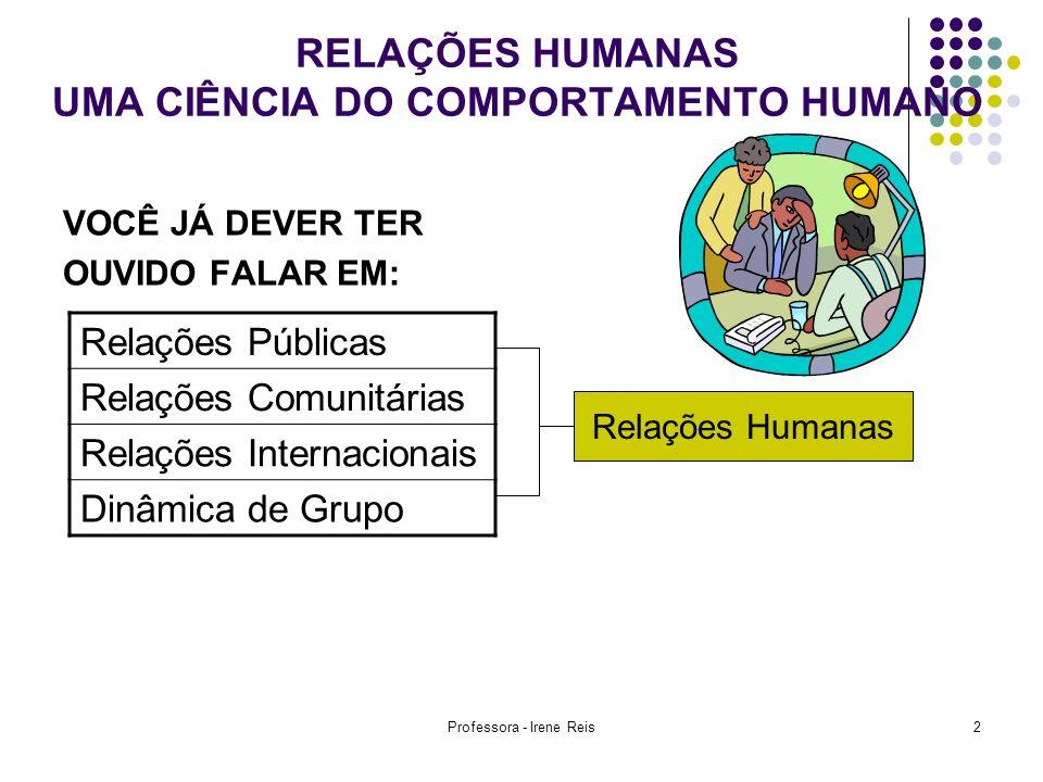 Professora - Irene Reis2 RELAÇÕES HUMANAS UMA CIÊNCIA DO COMPORTAMENTO HUMANO VOCÊ JÁ DEVER TER OUVIDO FALAR EM: Relações Públicas Relações Comunitári