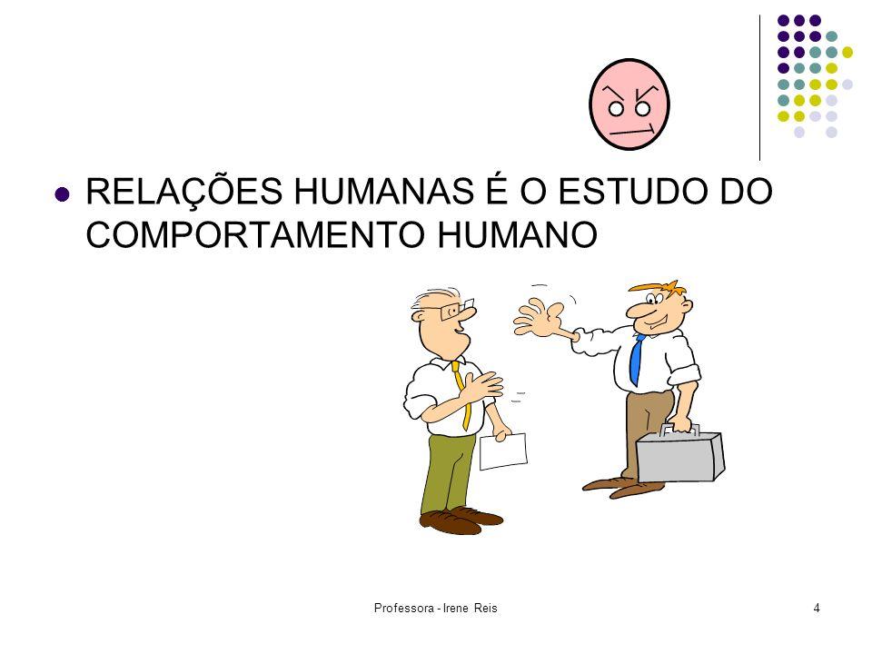 Professora - Irene Reis4 RELAÇÕES HUMANAS É O ESTUDO DO COMPORTAMENTO HUMANO