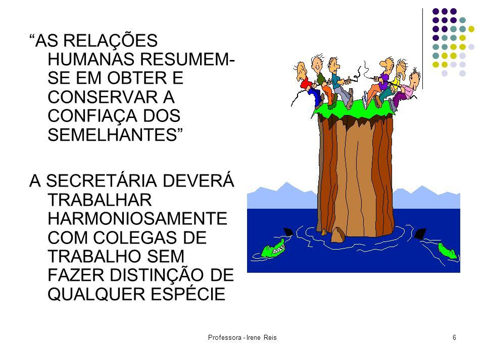Professora - Irene Reis6 AS RELAÇÕES HUMANAS RESUMEM- SE EM OBTER E CONSERVAR A CONFIAÇA DOS SEMELHANTES A SECRETÁRIA DEVERÁ TRABALHAR HARMONIOSAMENTE