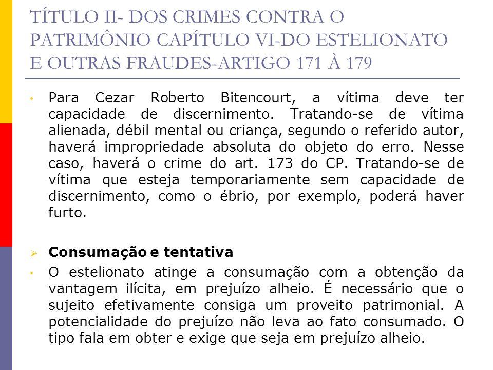 TÍTULO II- DOS CRIMES CONTRA O PATRIMÔNIO CAPÍTULO VI-DO ESTELIONATO E OUTRAS FRAUDES-ARTIGO 171 À 179 A tentativa é admissível quando o sujeito, enganando a vítima, não obtém a vantagem ilícita ou, obtendo-a, não causa prejuízo a ela ou a terceiro.