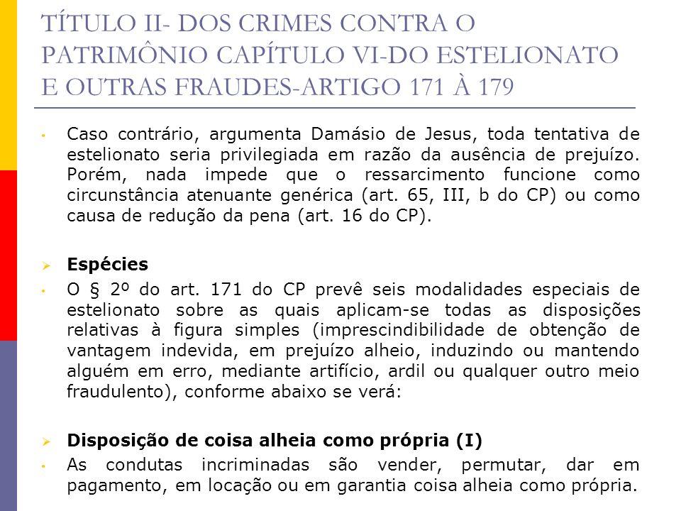 TÍTULO II- DOS CRIMES CONTRA O PATRIMÔNIO CAPÍTULO VI-DO ESTELIONATO E OUTRAS FRAUDES-ARTIGO 171 À 179 Essa modalidade consiste em realizar qualquer dos atos jurídicos mencionados tendo por objeto coisa alheia como se fosse própria.