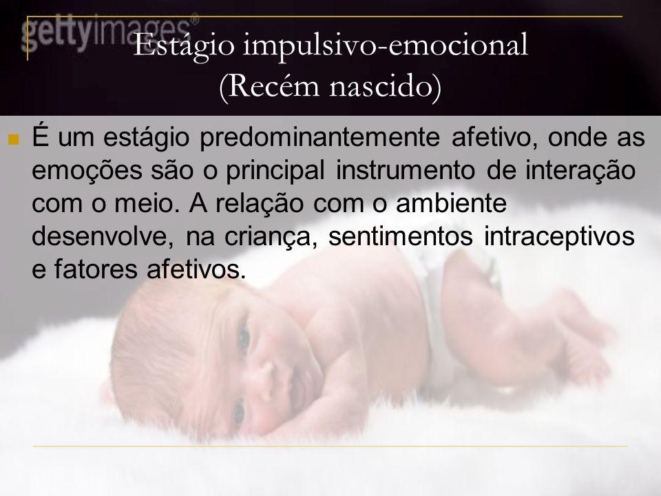 Estágio impulsivo-emocional (Recém nascido) É um estágio predominantemente afetivo, onde as emoções são o principal instrumento de interação com o meio.