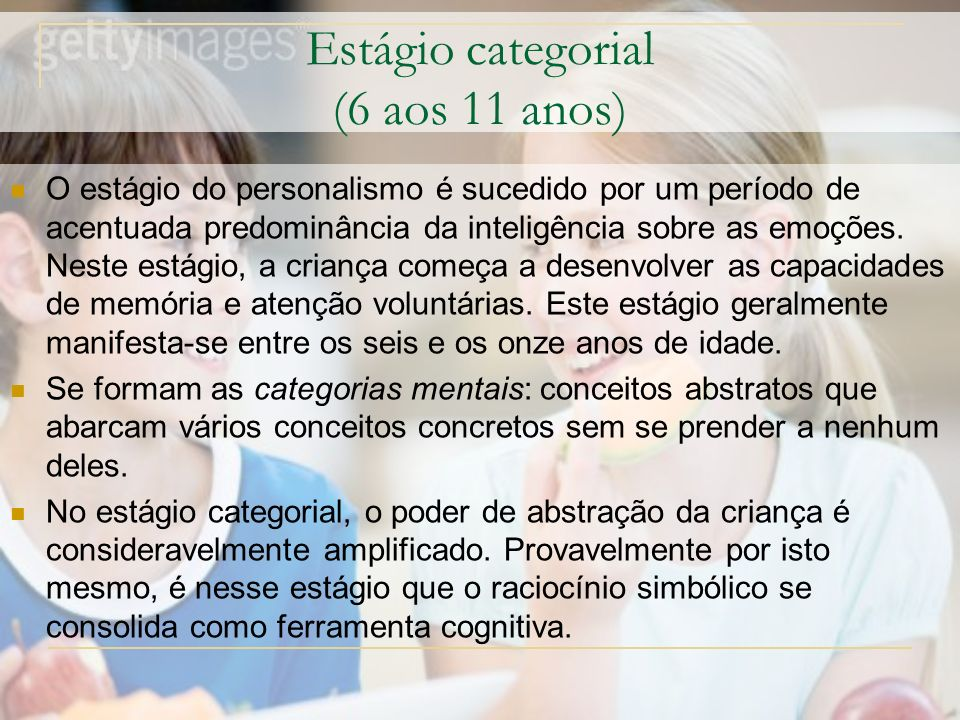 Estágio categorial (6 aos 11 anos) O estágio do personalismo é sucedido por um período de acentuada predominância da inteligência sobre as emoções.