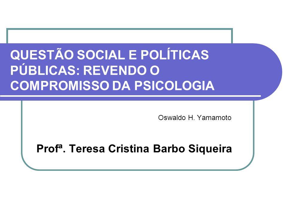 QUESTÃO SOCIAL E POLÍTICAS PÚBLICAS: REVENDO O COMPROMISSO DA PSICOLOGIA Oswaldo H. Yamamoto Profª. Teresa Cristina Barbo Siqueira