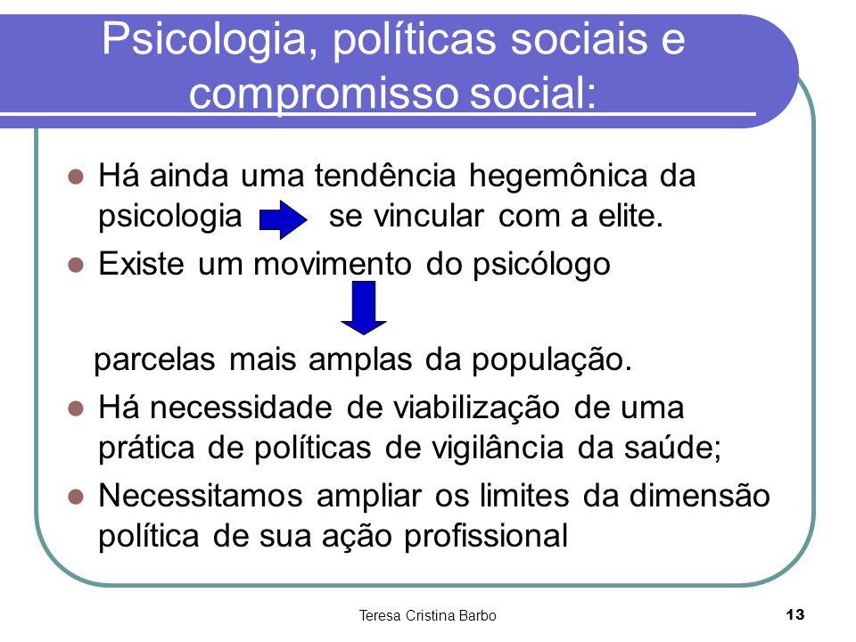 Teresa Cristina Barbo13 Psicologia, políticas sociais e compromisso social: Há ainda uma tendência hegemônica da psicologia se vincular com a elite. E