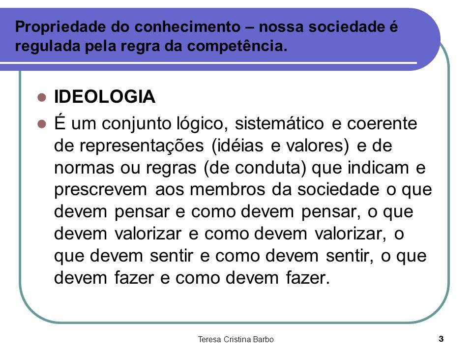 Teresa Cristina Barbo3 Propriedade do conhecimento – nossa sociedade é regulada pela regra da competência. IDEOLOGIA É um conjunto lógico, sistemático