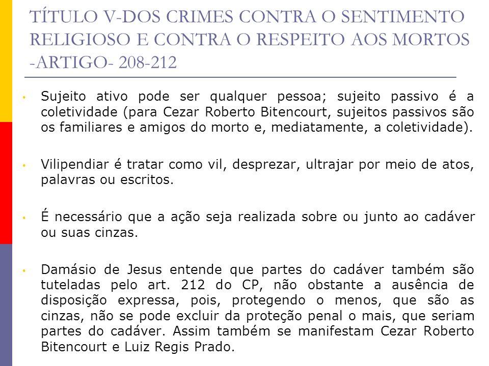 TÍTULO V-DOS CRIMES CONTRA O SENTIMENTO RELIGIOSO E CONTRA O RESPEITO AOS MORTOS -ARTIGO- 208-212 Sujeito ativo pode ser qualquer pessoa; sujeito pass