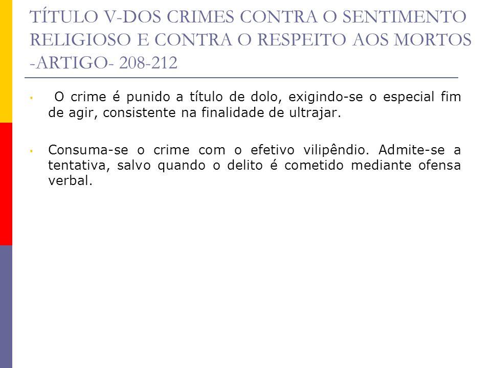 TÍTULO V-DOS CRIMES CONTRA O SENTIMENTO RELIGIOSO E CONTRA O RESPEITO AOS MORTOS -ARTIGO- 208-212 O crime é punido a título de dolo, exigindo-se o esp
