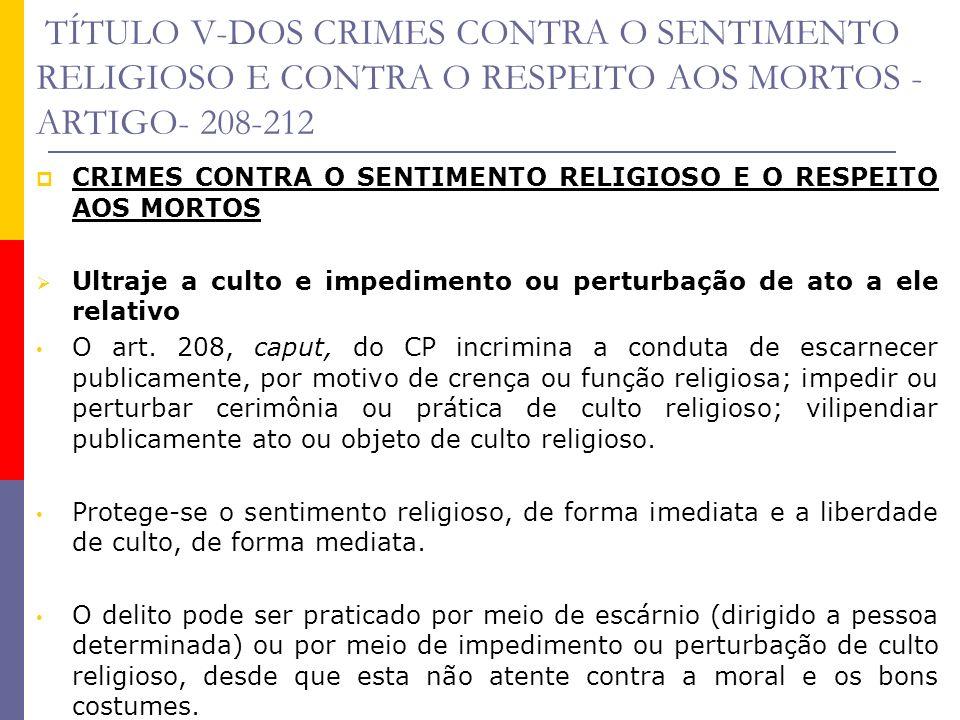 TÍTULO V-DOS CRIMES CONTRA O SENTIMENTO RELIGIOSO E CONTRA O RESPEITO AOS MORTOS - ARTIGO- 208-212 CRIMES CONTRA O SENTIMENTO RELIGIOSO E O RESPEITO A