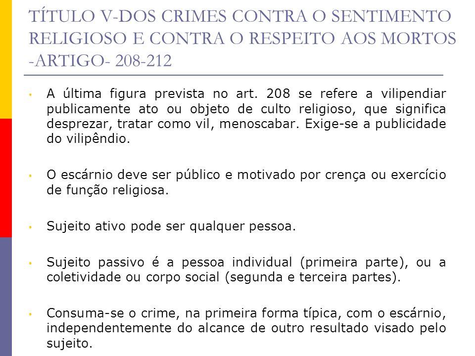 TÍTULO V-DOS CRIMES CONTRA O SENTIMENTO RELIGIOSO E CONTRA O RESPEITO AOS MORTOS -ARTIGO- 208-212 A última figura prevista no art. 208 se refere a vil