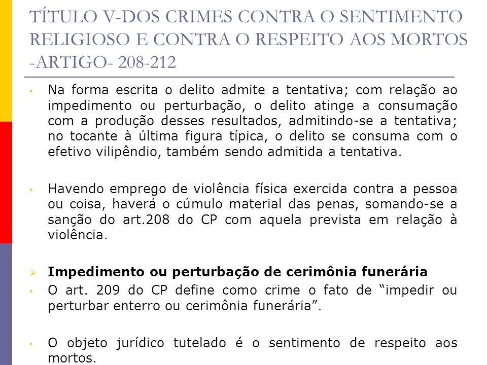 TÍTULO V-DOS CRIMES CONTRA O SENTIMENTO RELIGIOSO E CONTRA O RESPEITO AOS MORTOS -ARTIGO- 208-212 Sujeito ativo pode ser qualquer pessoa; sujeito passivo é a coletividade.