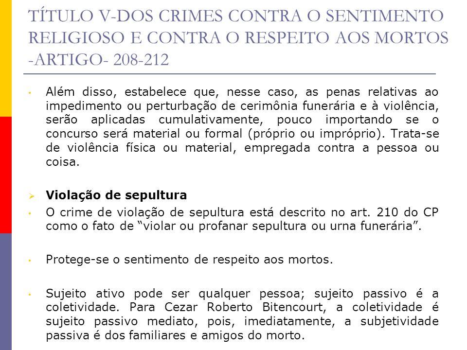 TÍTULO V-DOS CRIMES CONTRA O SENTIMENTO RELIGIOSO E CONTRA O RESPEITO AOS MORTOS -ARTIGO- 208-212 Violar é devassar, abrir arbitrariamente a sepultura ou urna funerária.