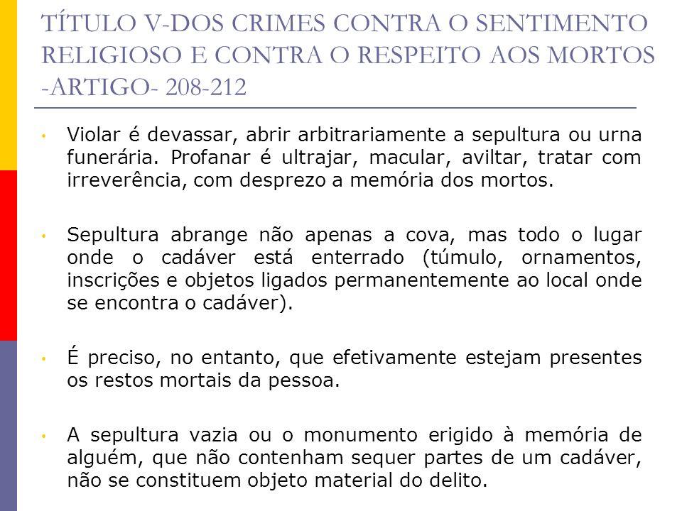 TÍTULO V-DOS CRIMES CONTRA O SENTIMENTO RELIGIOSO E CONTRA O RESPEITO AOS MORTOS -ARTIGO- 208-212 Violar é devassar, abrir arbitrariamente a sepultura