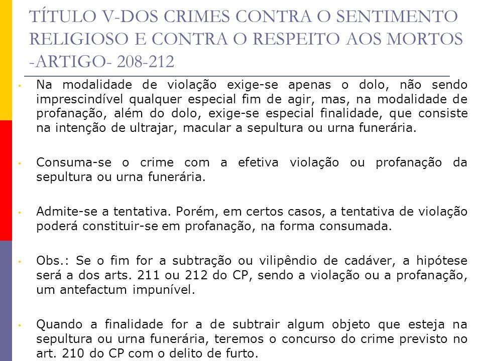 TÍTULO V-DOS CRIMES CONTRA O SENTIMENTO RELIGIOSO E CONTRA O RESPEITO AOS MORTOS -ARTIGO- 208-212 Na modalidade de violação exige-se apenas o dolo, nã