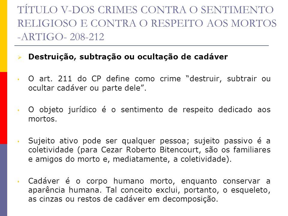 TÍTULO V-DOS CRIMES CONTRA O SENTIMENTO RELIGIOSO E CONTRA O RESPEITO AOS MORTOS -ARTIGO- 208-212 Destruição, subtração ou ocultação de cadáver O art.
