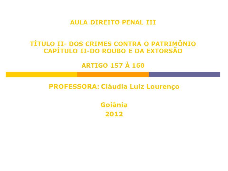 AULA DIREITO PENAL III TÍTULO II- DOS CRIMES CONTRA O PATRIMÔNIO CAPÍTULO II-DO ROUBO E DA EXTORSÃO ARTIGO 157 À 160 PROFESSORA: Cláudia Luiz Lourenço