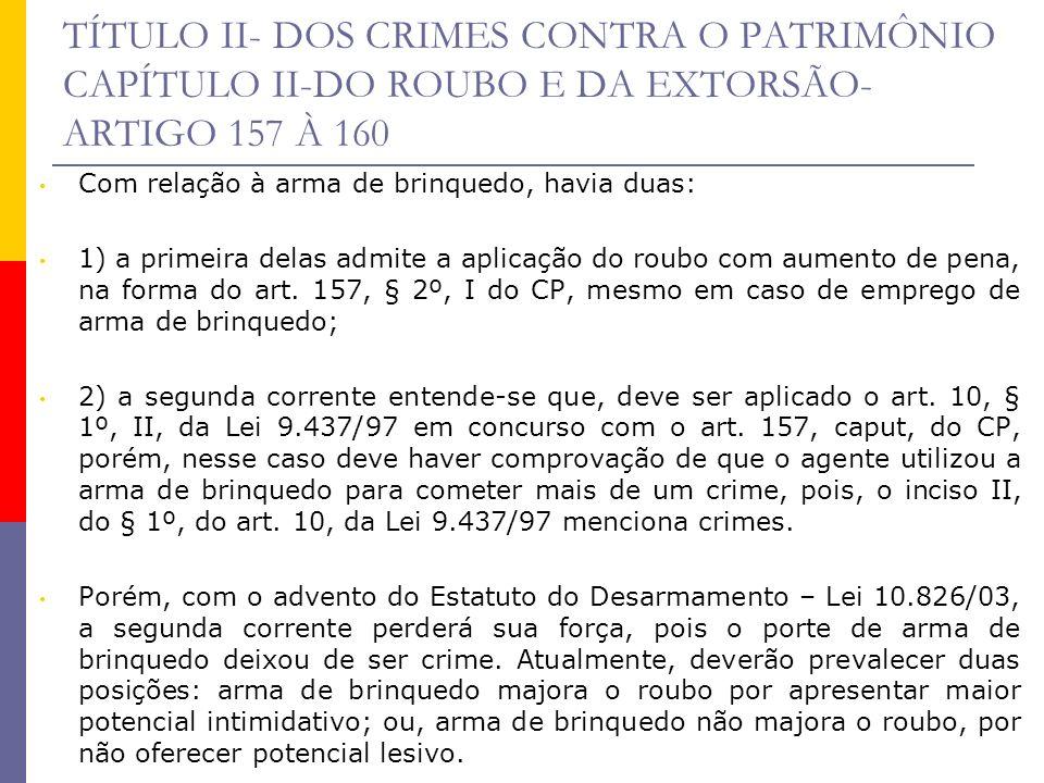 TÍTULO II- DOS CRIMES CONTRA O PATRIMÔNIO CAPÍTULO II-DO ROUBO E DA EXTORSÃO- ARTIGO 157 À 160 Com relação à arma de brinquedo, havia duas: 1) a prime