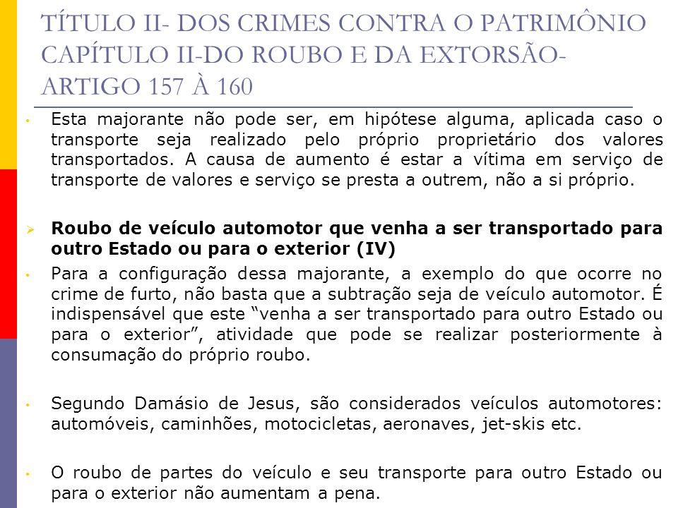 TÍTULO II- DOS CRIMES CONTRA O PATRIMÔNIO CAPÍTULO II-DO ROUBO E DA EXTORSÃO- ARTIGO 157 À 160 Esta majorante não pode ser, em hipótese alguma, aplica