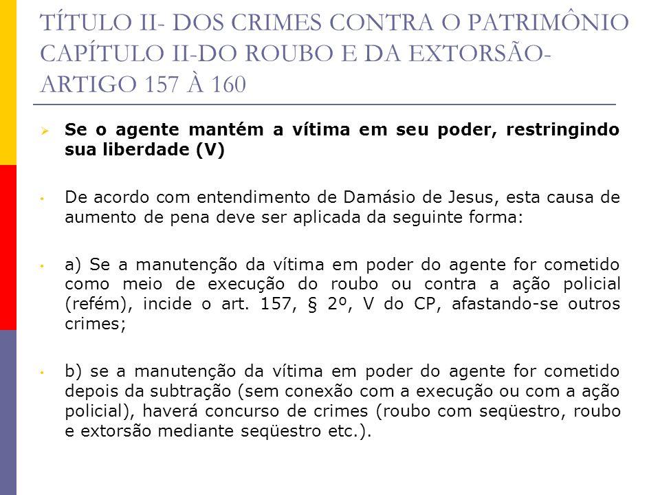 TÍTULO II- DOS CRIMES CONTRA O PATRIMÔNIO CAPÍTULO II-DO ROUBO E DA EXTORSÃO- ARTIGO 157 À 160 Se o agente mantém a vítima em seu poder, restringindo