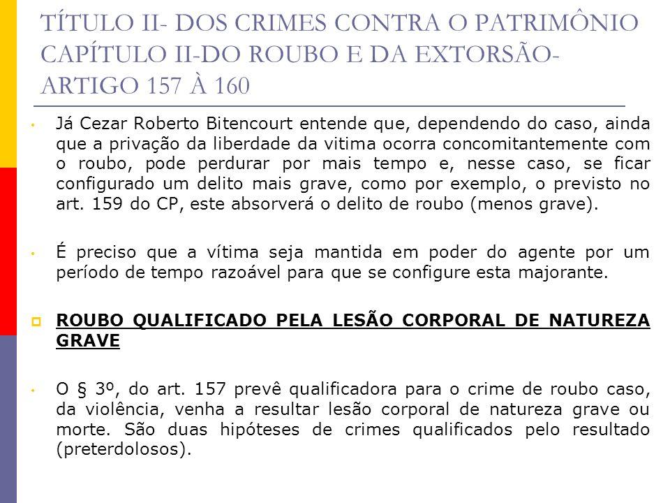 TÍTULO II- DOS CRIMES CONTRA O PATRIMÔNIO CAPÍTULO II-DO ROUBO E DA EXTORSÃO- ARTIGO 157 À 160 Já Cezar Roberto Bitencourt entende que, dependendo do