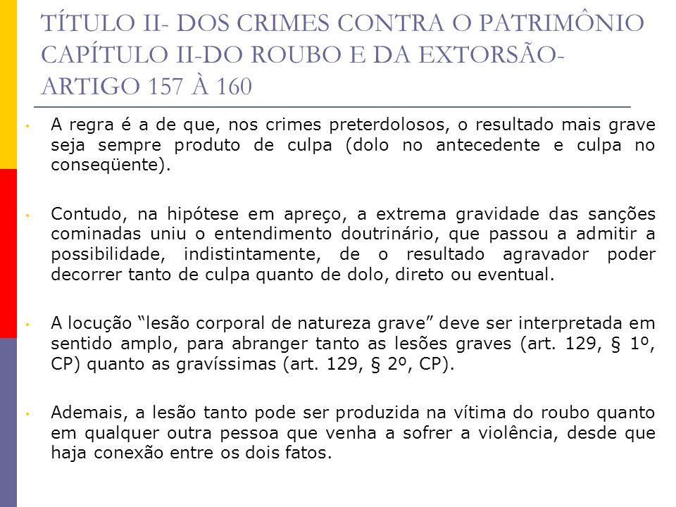 TÍTULO II- DOS CRIMES CONTRA O PATRIMÔNIO CAPÍTULO II-DO ROUBO E DA EXTORSÃO- ARTIGO 157 À 160 A regra é a de que, nos crimes preterdolosos, o resulta