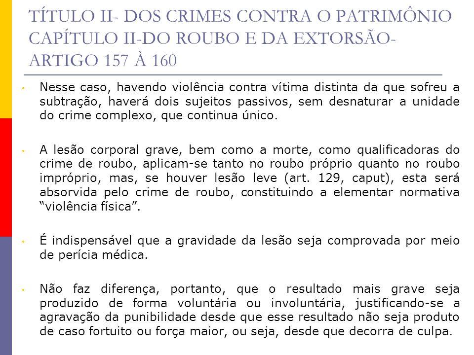 TÍTULO II- DOS CRIMES CONTRA O PATRIMÔNIO CAPÍTULO II-DO ROUBO E DA EXTORSÃO- ARTIGO 157 À 160 Nesse caso, havendo violência contra vítima distinta da