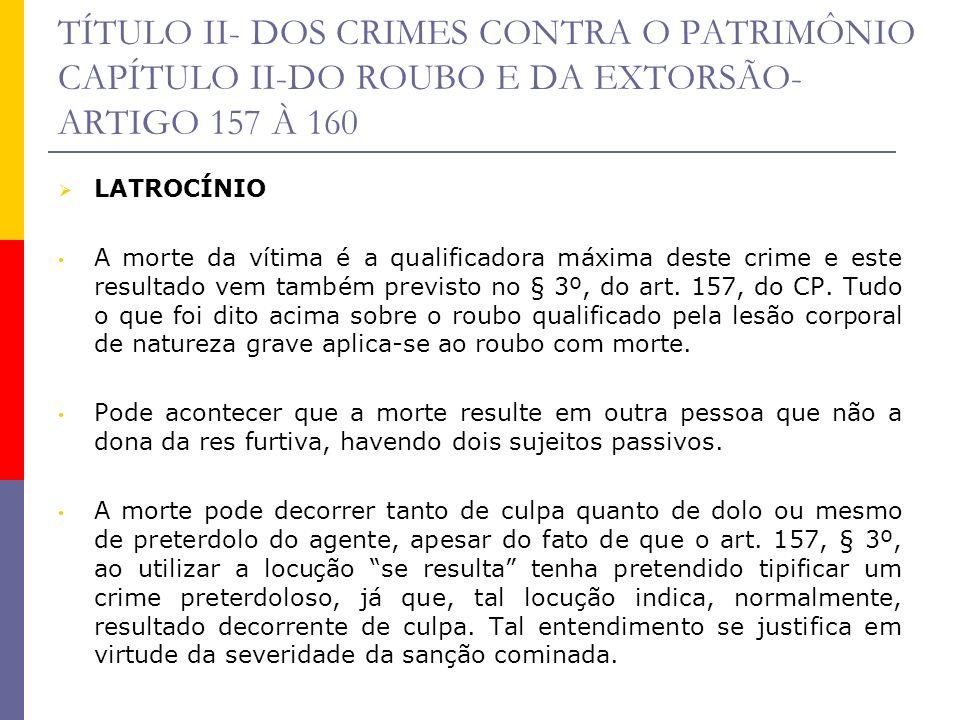 TÍTULO II- DOS CRIMES CONTRA O PATRIMÔNIO CAPÍTULO II-DO ROUBO E DA EXTORSÃO- ARTIGO 157 À 160 LATROCÍNIO A morte da vítima é a qualificadora máxima d