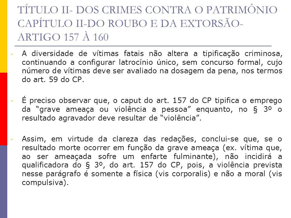 TÍTULO II- DOS CRIMES CONTRA O PATRIMÔNIO CAPÍTULO II-DO ROUBO E DA EXTORSÃO- ARTIGO 157 À 160 A diversidade de vítimas fatais não altera a tipificaçã