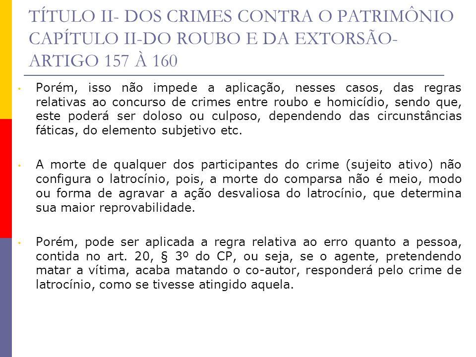 TÍTULO II- DOS CRIMES CONTRA O PATRIMÔNIO CAPÍTULO II-DO ROUBO E DA EXTORSÃO- ARTIGO 157 À 160 Porém, isso não impede a aplicação, nesses casos, das r