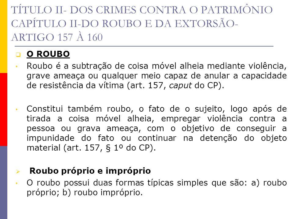 TÍTULO II- DOS CRIMES CONTRA O PATRIMÔNIO CAPÍTULO II-DO ROUBO E DA EXTORSÃO- ARTIGO 157 À 160 O ROUBO Roubo é a subtração de coisa móvel alheia media