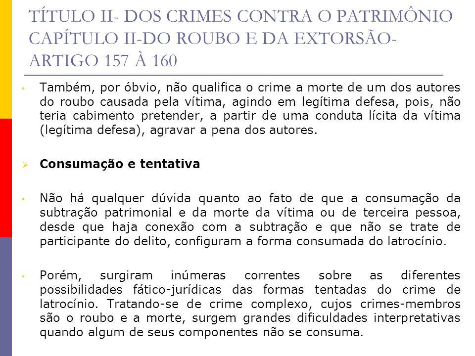 TÍTULO II- DOS CRIMES CONTRA O PATRIMÔNIO CAPÍTULO II-DO ROUBO E DA EXTORSÃO- ARTIGO 157 À 160 Também, por óbvio, não qualifica o crime a morte de um
