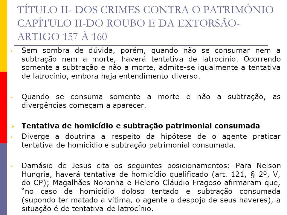 TÍTULO II- DOS CRIMES CONTRA O PATRIMÔNIO CAPÍTULO II-DO ROUBO E DA EXTORSÃO- ARTIGO 157 À 160 Sem sombra de dúvida, porém, quando não se consumar nem