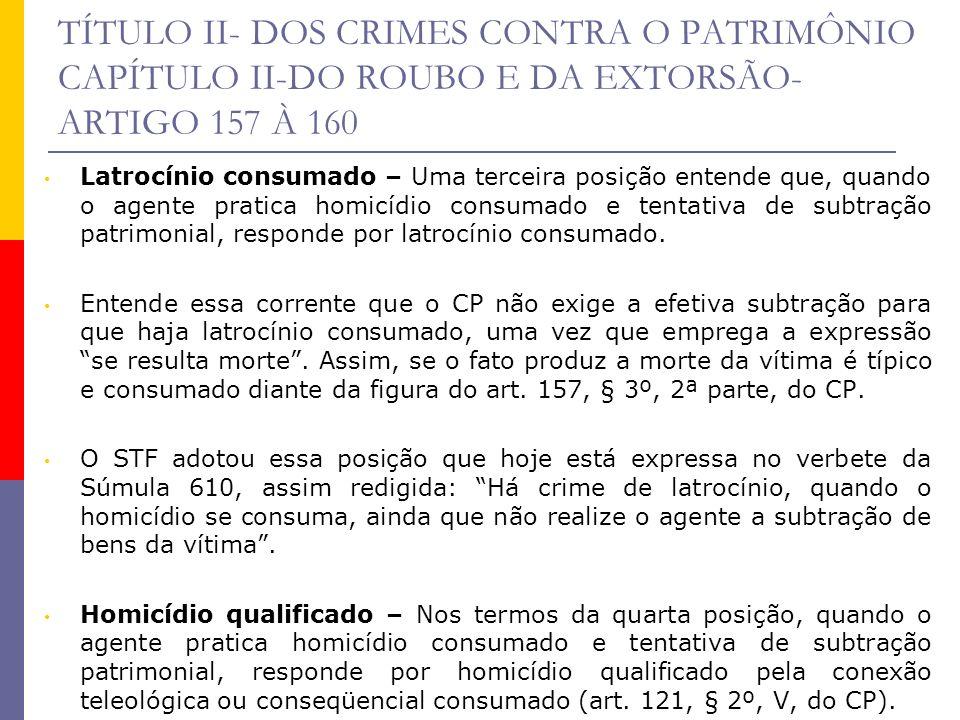 TÍTULO II- DOS CRIMES CONTRA O PATRIMÔNIO CAPÍTULO II-DO ROUBO E DA EXTORSÃO- ARTIGO 157 À 160 Latrocínio consumado – Uma terceira posição entende que