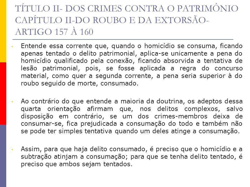 TÍTULO II- DOS CRIMES CONTRA O PATRIMÔNIO CAPÍTULO II-DO ROUBO E DA EXTORSÃO- ARTIGO 157 À 160 Entende essa corrente que, quando o homicídio se consum