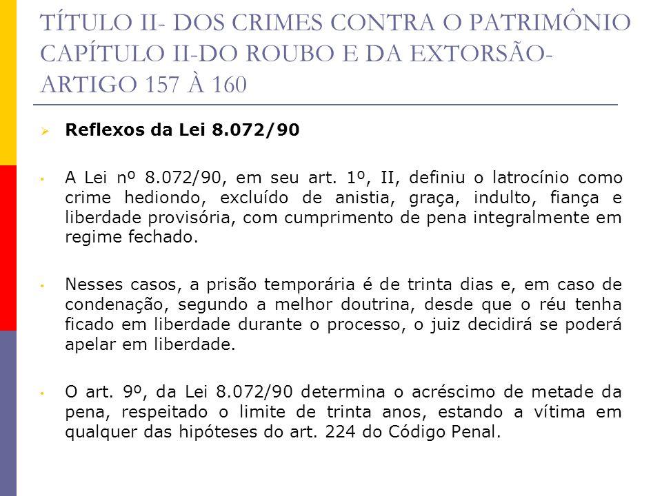 TÍTULO II- DOS CRIMES CONTRA O PATRIMÔNIO CAPÍTULO II-DO ROUBO E DA EXTORSÃO- ARTIGO 157 À 160 Reflexos da Lei 8.072/90 A Lei nº 8.072/90, em seu art.