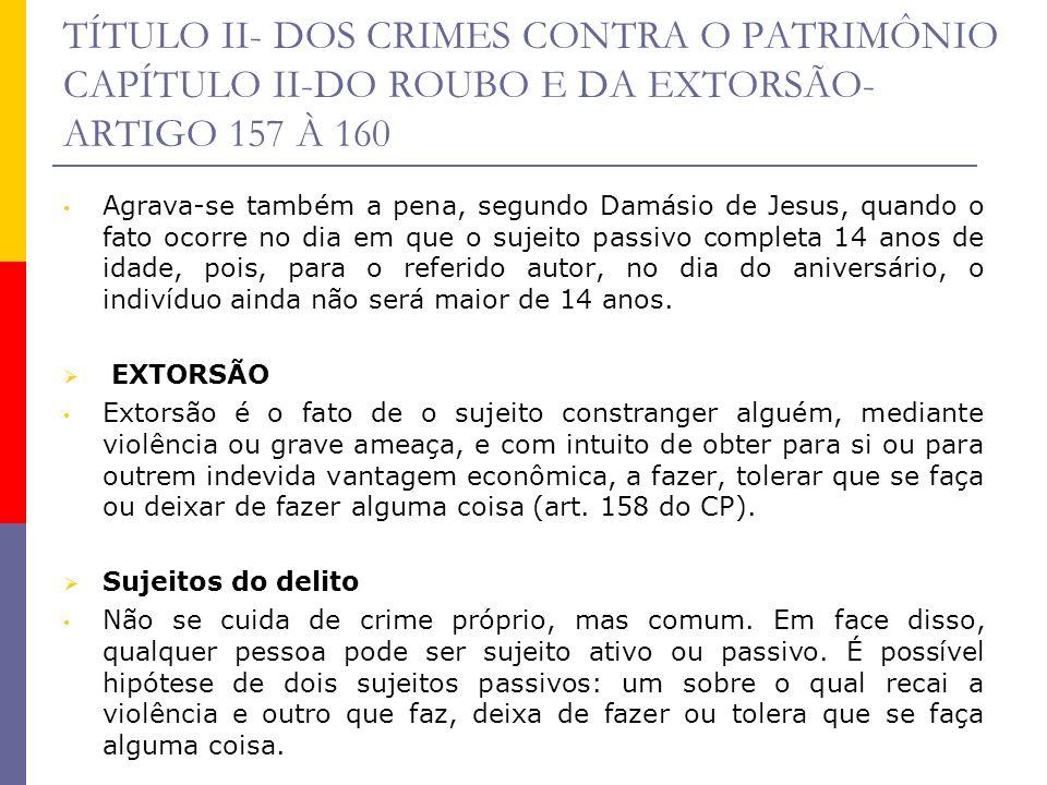 TÍTULO II- DOS CRIMES CONTRA O PATRIMÔNIO CAPÍTULO II-DO ROUBO E DA EXTORSÃO- ARTIGO 157 À 160 Agrava-se também a pena, segundo Damásio de Jesus, quan
