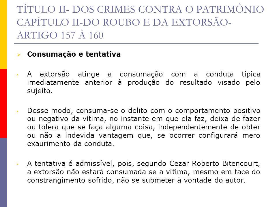 TÍTULO II- DOS CRIMES CONTRA O PATRIMÔNIO CAPÍTULO II-DO ROUBO E DA EXTORSÃO- ARTIGO 157 À 160 Consumação e tentativa A extorsão atinge a consumação c