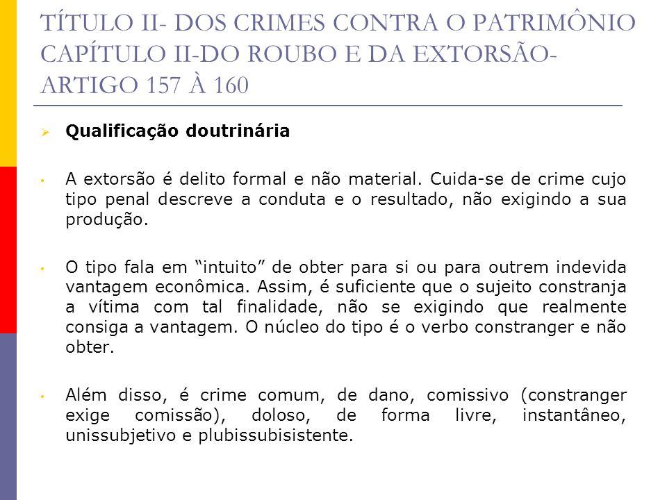 TÍTULO II- DOS CRIMES CONTRA O PATRIMÔNIO CAPÍTULO II-DO ROUBO E DA EXTORSÃO- ARTIGO 157 À 160 Qualificação doutrinária A extorsão é delito formal e n