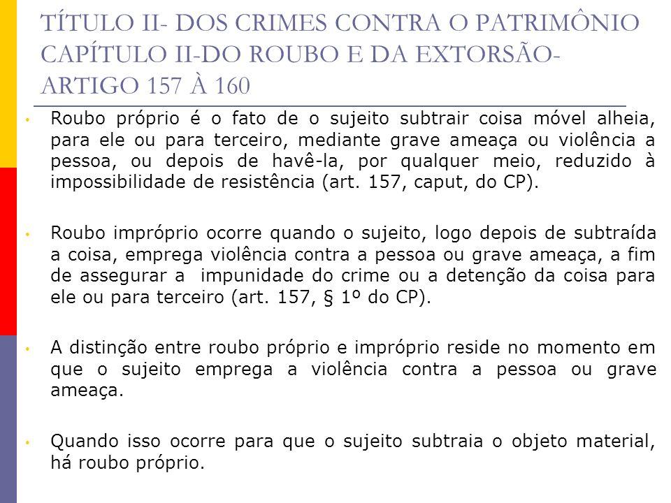 TÍTULO II- DOS CRIMES CONTRA O PATRIMÔNIO CAPÍTULO II-DO ROUBO E DA EXTORSÃO- ARTIGO 157 À 160 Roubo próprio é o fato de o sujeito subtrair coisa móve