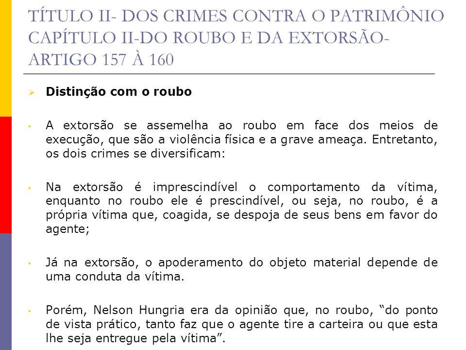 TÍTULO II- DOS CRIMES CONTRA O PATRIMÔNIO CAPÍTULO II-DO ROUBO E DA EXTORSÃO- ARTIGO 157 À 160 Distinção com o roubo A extorsão se assemelha ao roubo