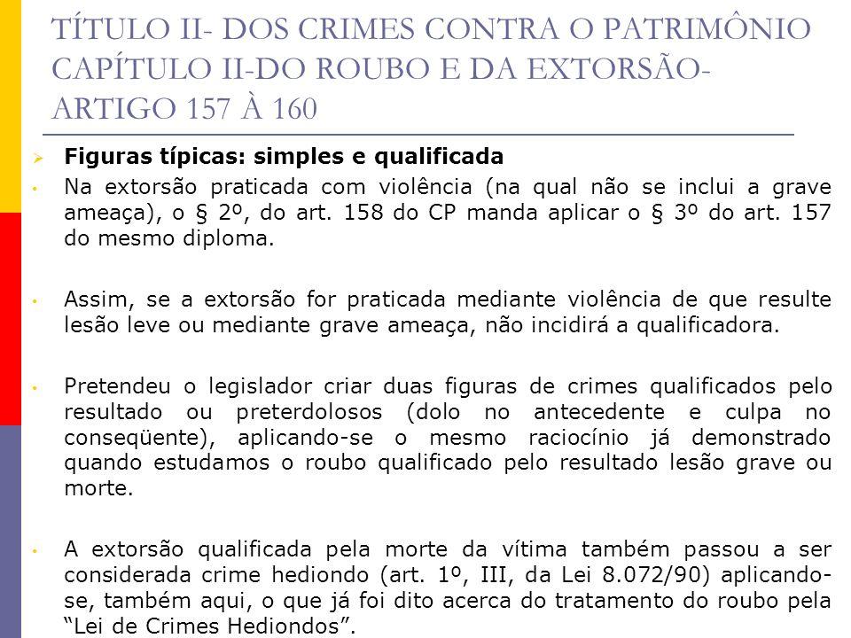 TÍTULO II- DOS CRIMES CONTRA O PATRIMÔNIO CAPÍTULO II-DO ROUBO E DA EXTORSÃO- ARTIGO 157 À 160 Figuras típicas: simples e qualificada Na extorsão prat