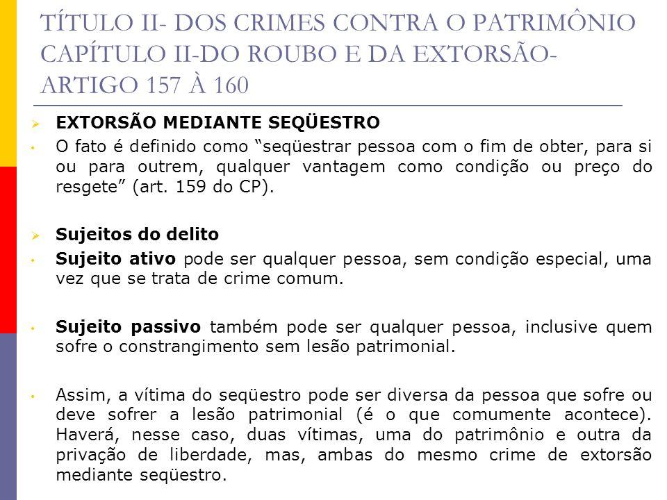TÍTULO II- DOS CRIMES CONTRA O PATRIMÔNIO CAPÍTULO II-DO ROUBO E DA EXTORSÃO- ARTIGO 157 À 160 EXTORSÃO MEDIANTE SEQÜESTRO O fato é definido como seqü