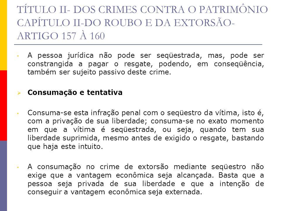 TÍTULO II- DOS CRIMES CONTRA O PATRIMÔNIO CAPÍTULO II-DO ROUBO E DA EXTORSÃO- ARTIGO 157 À 160 A pessoa jurídica não pode ser seqüestrada, mas, pode s