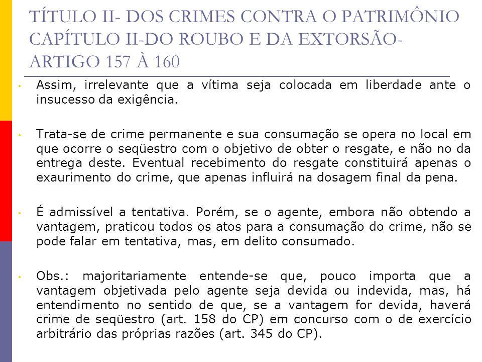 TÍTULO II- DOS CRIMES CONTRA O PATRIMÔNIO CAPÍTULO II-DO ROUBO E DA EXTORSÃO- ARTIGO 157 À 160 Assim, irrelevante que a vítima seja colocada em liberd